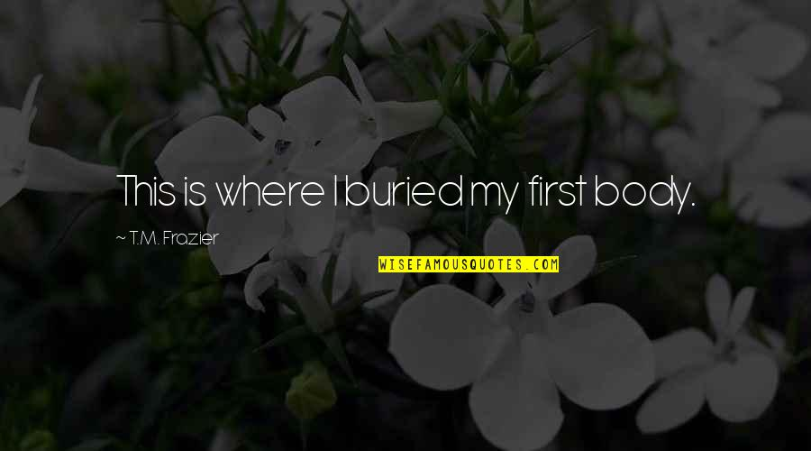 Unsharable Quotes By T.M. Frazier: This is where I buried my first body.