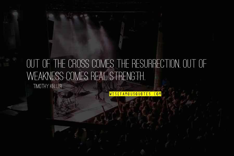 Unsharable Quotes By Timothy Keller: Out of the cross comes the resurrection. Out