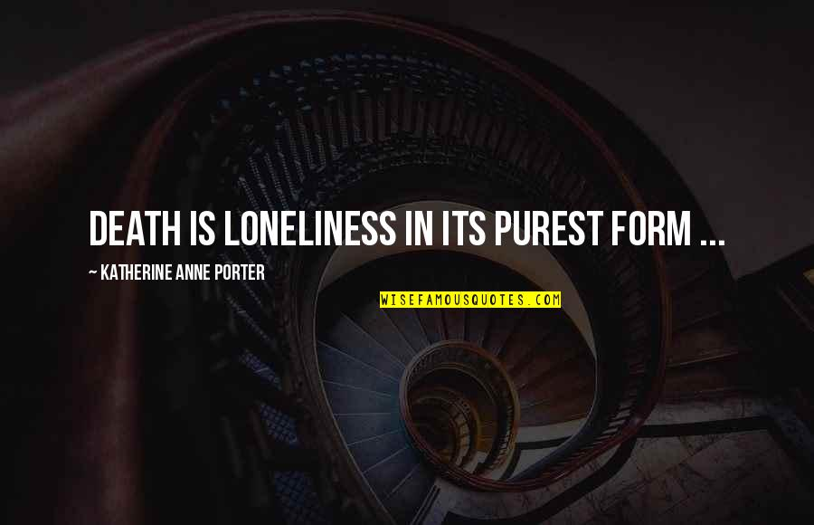 Unskinned Quotes By Katherine Anne Porter: Death is loneliness in its purest form ...