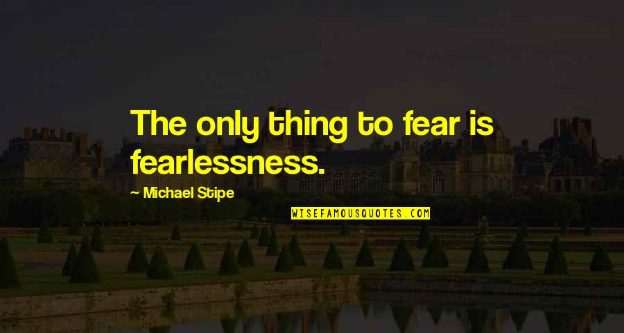 Unskinned Quotes By Michael Stipe: The only thing to fear is fearlessness.