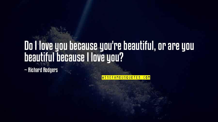 Unskinned Quotes By Richard Rodgers: Do I love you because you're beautiful, or
