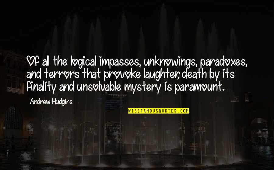 Unsolvable Quotes By Andrew Hudgins: Of all the logical impasses, unknowings, paradoxes, and