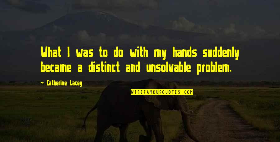 Unsolvable Quotes By Catherine Lacey: What I was to do with my hands