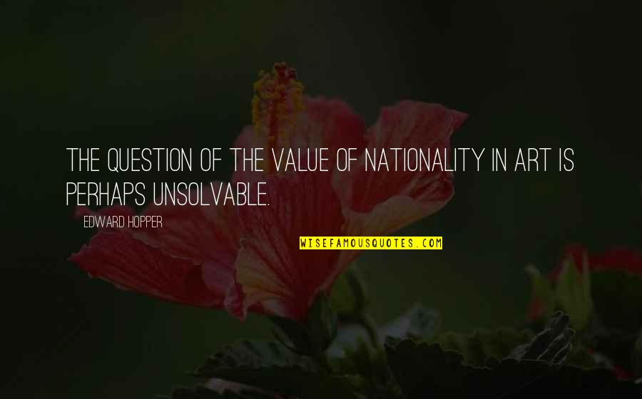 Unsolvable Quotes By Edward Hopper: The question of the value of nationality in
