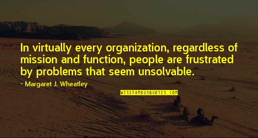 Unsolvable Quotes By Margaret J. Wheatley: In virtually every organization, regardless of mission and
