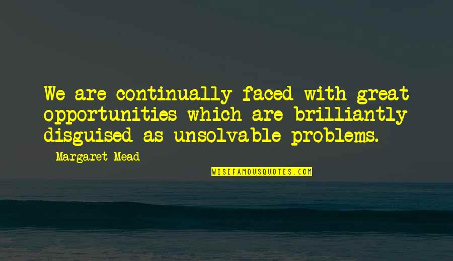 Unsolvable Quotes By Margaret Mead: We are continually faced with great opportunities which