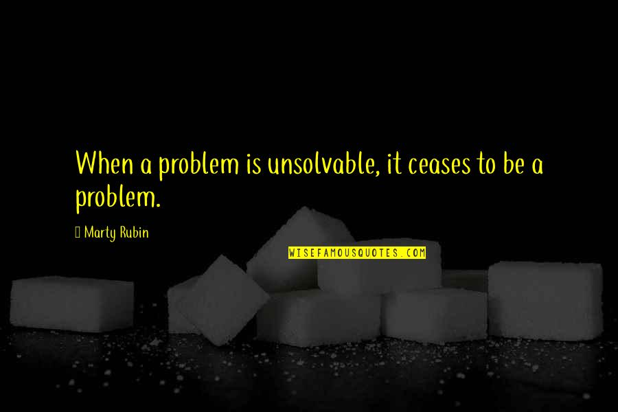 Unsolvable Quotes By Marty Rubin: When a problem is unsolvable, it ceases to