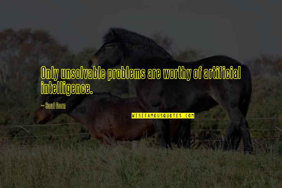 Unsolvable Quotes By Saul Gorn: Only unsolvable problems are worthy of artificial intelligence.