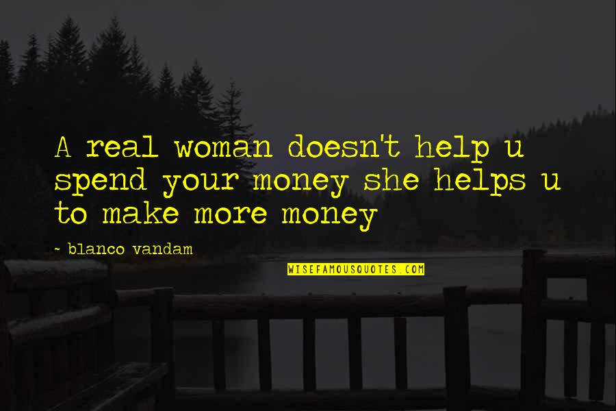 Unsuccessful Business Quotes By Blanco Vandam: A real woman doesn't help u spend your