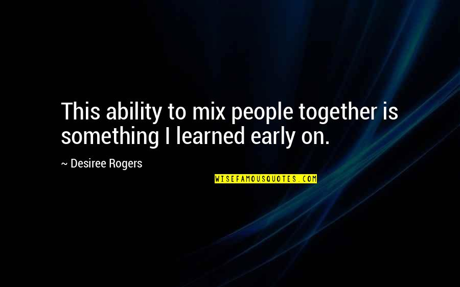 Unsuccessful Business Quotes By Desiree Rogers: This ability to mix people together is something