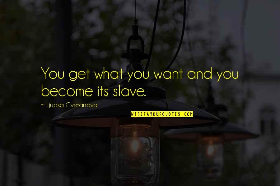 Unsuccessful Business Quotes By Ljupka Cvetanova: You get what you want and you become