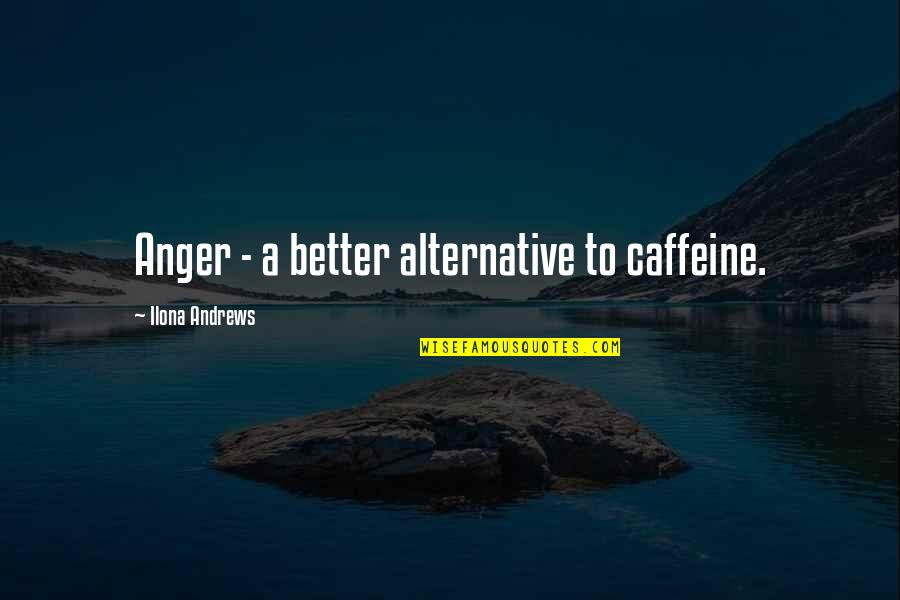 Untamableness Quotes By Ilona Andrews: Anger - a better alternative to caffeine.