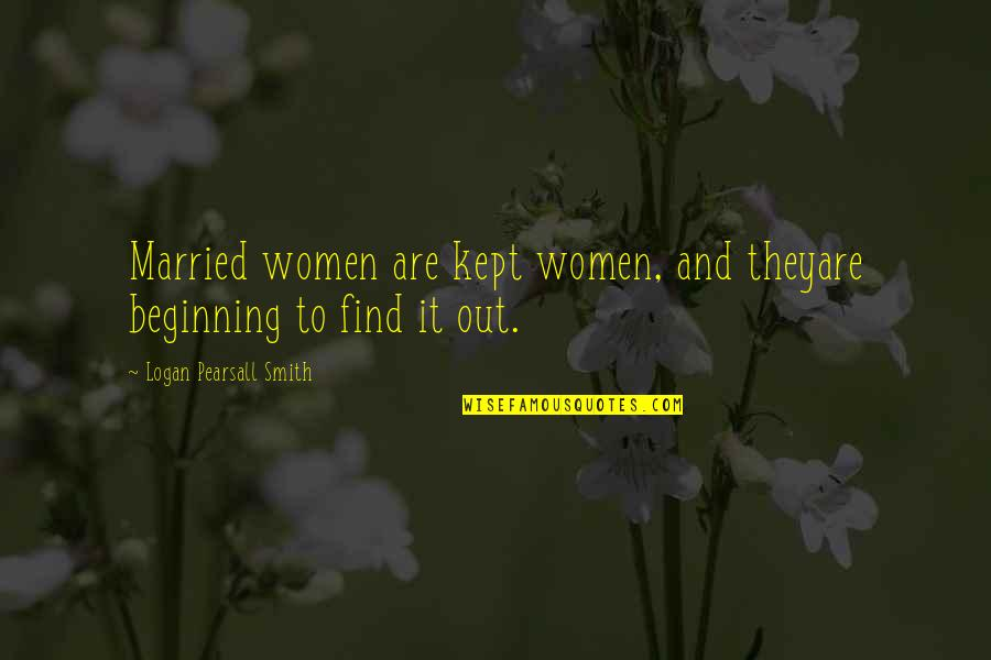 Untamableness Quotes By Logan Pearsall Smith: Married women are kept women, and theyare beginning