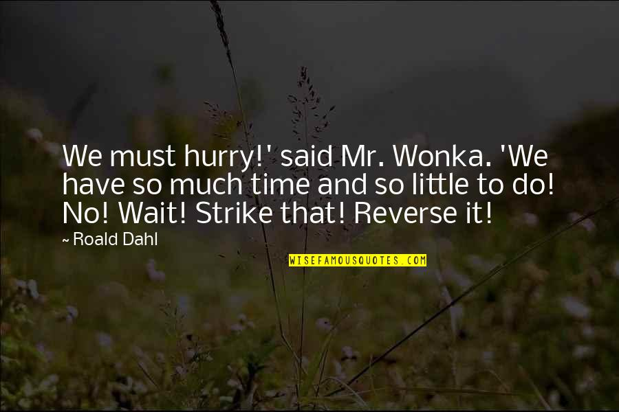 Untamableness Quotes By Roald Dahl: We must hurry!' said Mr. Wonka. 'We have