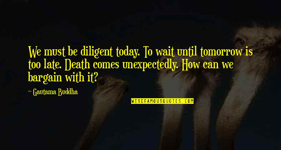 Until Death Quotes By Gautama Buddha: We must be diligent today. To wait until
