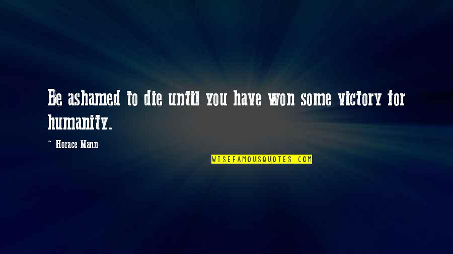 Until Death Quotes By Horace Mann: Be ashamed to die until you have won