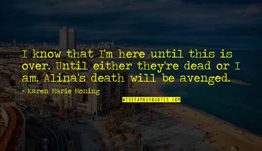 Until Death Quotes By Karen Marie Moning: I know that I'm here until this is
