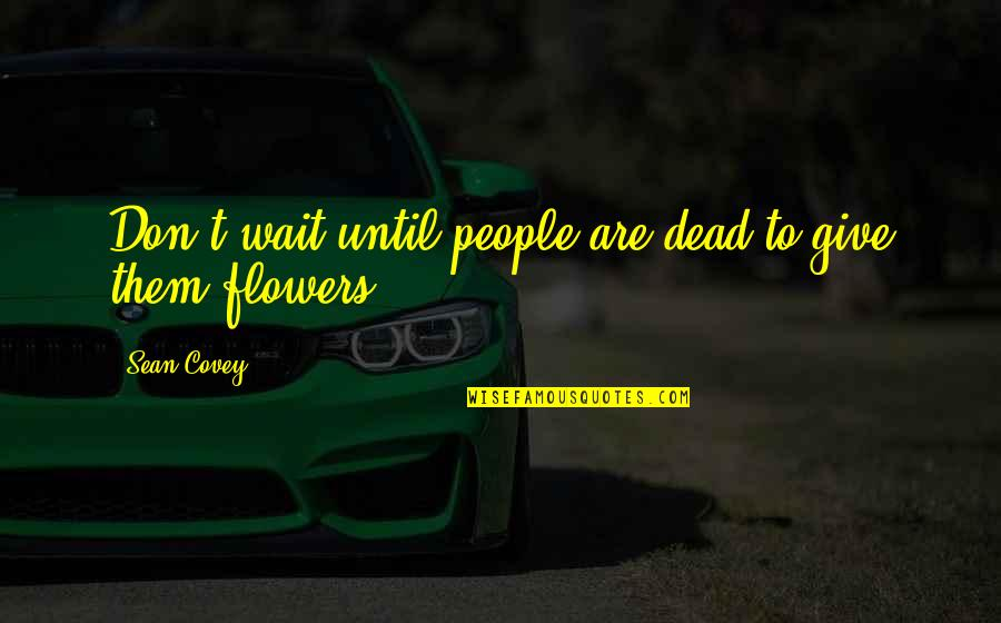Until Death Quotes By Sean Covey: Don't wait until people are dead to give