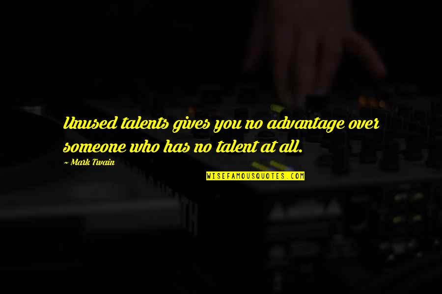 Unused Talent Quotes By Mark Twain: Unused talents gives you no advantage over someone