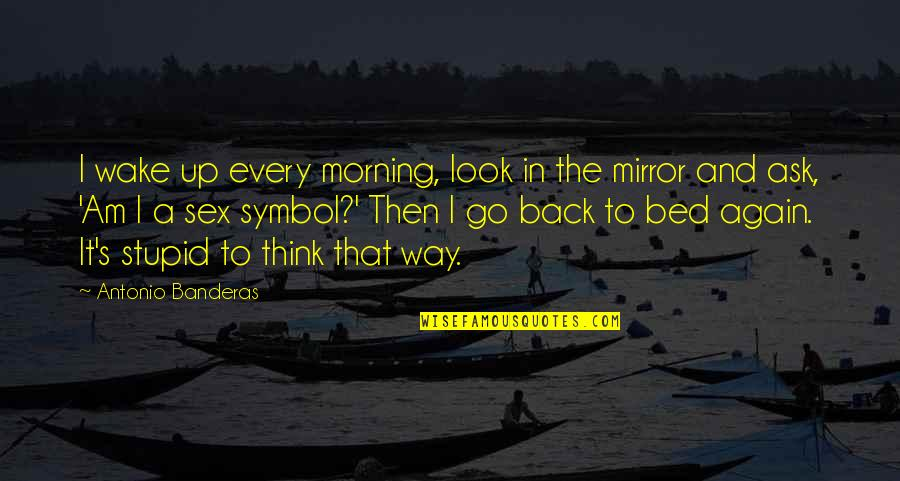 Unwalled Quotes By Antonio Banderas: I wake up every morning, look in the
