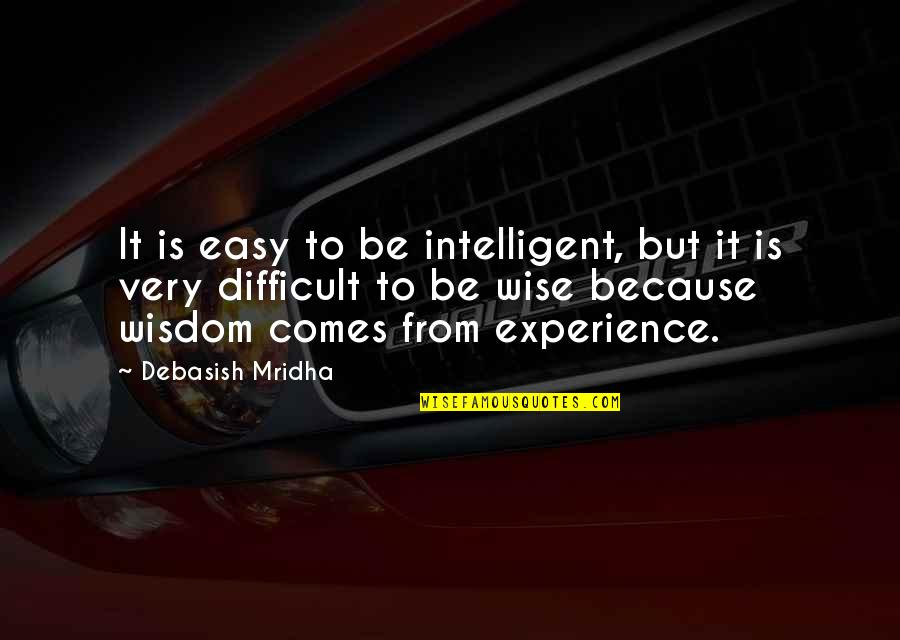 Unwarranted Advice Quotes By Debasish Mridha: It is easy to be intelligent, but it