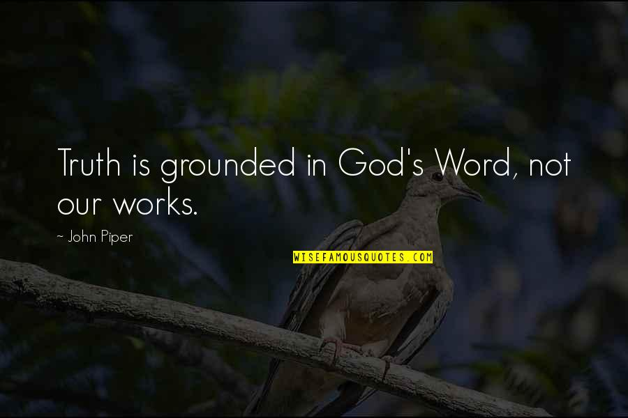 Unwarranted Advice Quotes By John Piper: Truth is grounded in God's Word, not our