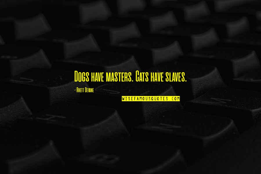 Unwarranted Advice Quotes By Rhett Devane: Dogs have masters. Cats have slaves.