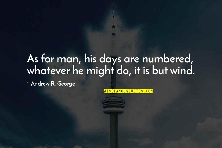 Unwillingness To Compromise Quotes By Andrew R. George: As for man, his days are numbered, whatever