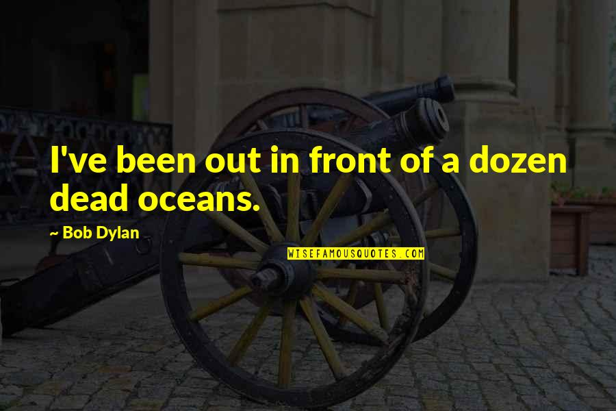Unwillingness To Compromise Quotes By Bob Dylan: I've been out in front of a dozen