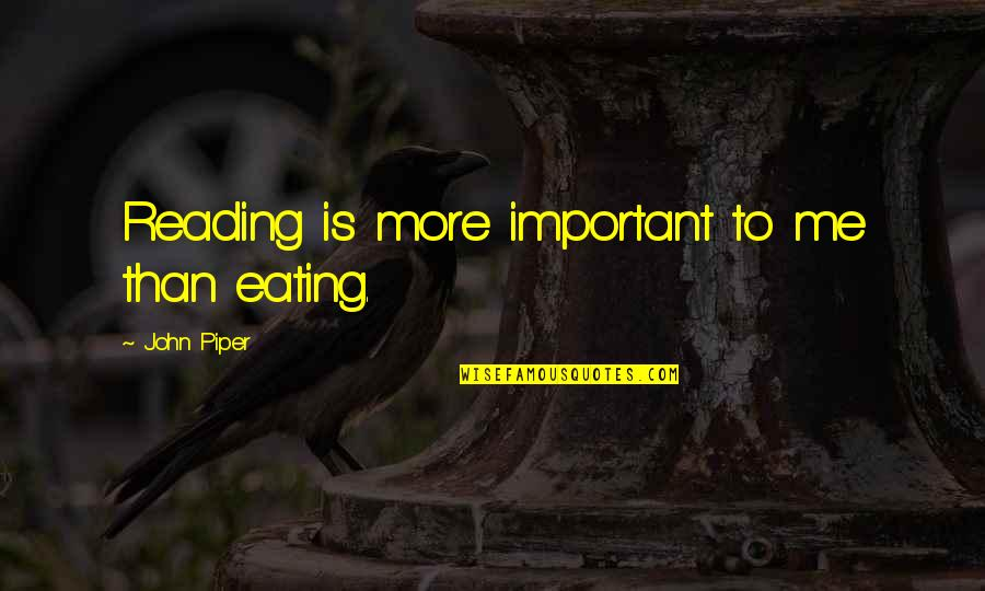 Unworthies Quotes By John Piper: Reading is more important to me than eating.