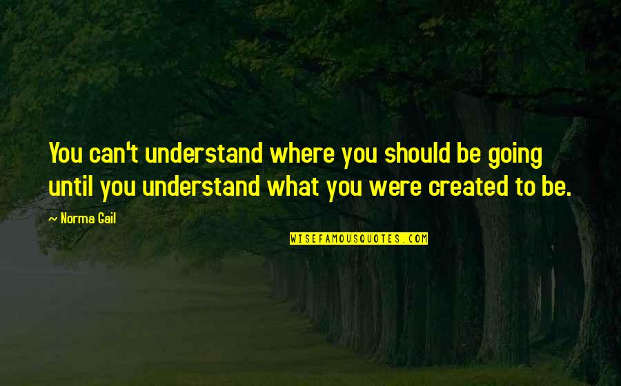 Unworthies Quotes By Norma Gail: You can't understand where you should be going