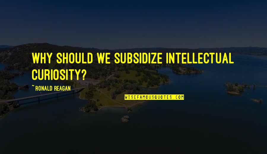 Unworthies Quotes By Ronald Reagan: Why should we subsidize intellectual curiosity?