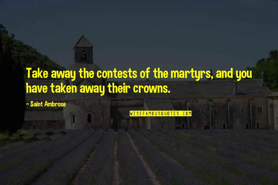 Unworthies Quotes By Saint Ambrose: Take away the contests of the martyrs, and