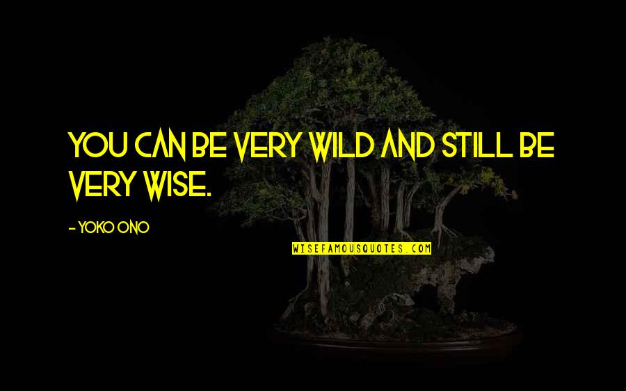 Unworthies Quotes By Yoko Ono: You can be very wild and still be