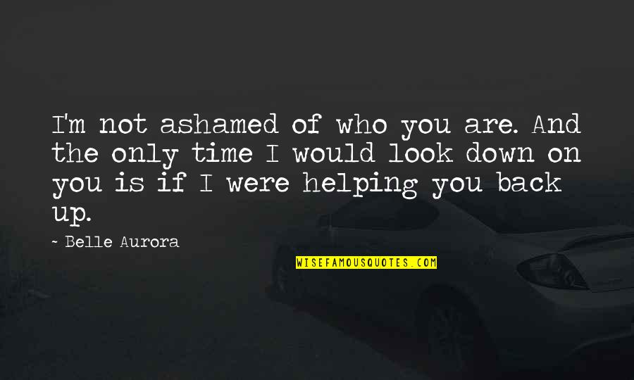 Up And Down Quotes By Belle Aurora: I'm not ashamed of who you are. And