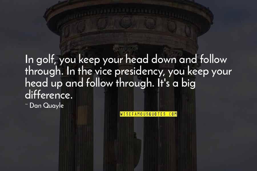 Up And Down Quotes By Dan Quayle: In golf, you keep your head down and