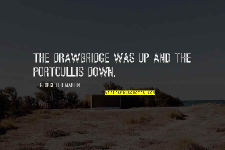 Up And Down Quotes By George R R Martin: The drawbridge was up and the portcullis down,