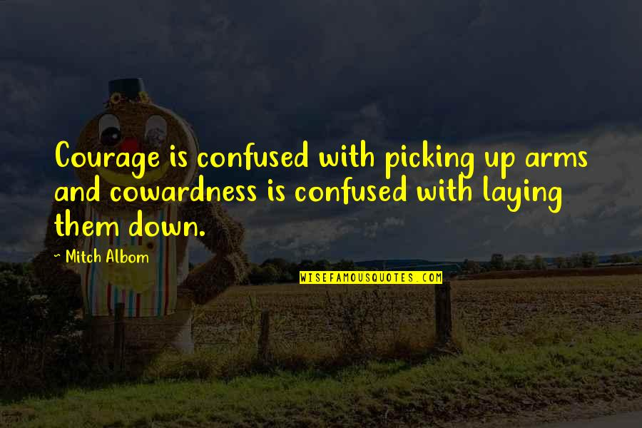 Up And Down Quotes By Mitch Albom: Courage is confused with picking up arms and