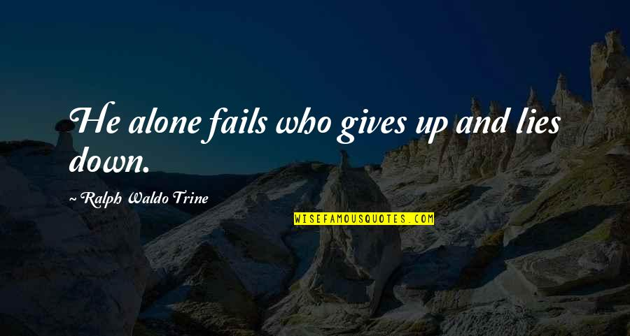 Up And Down Quotes By Ralph Waldo Trine: He alone fails who gives up and lies