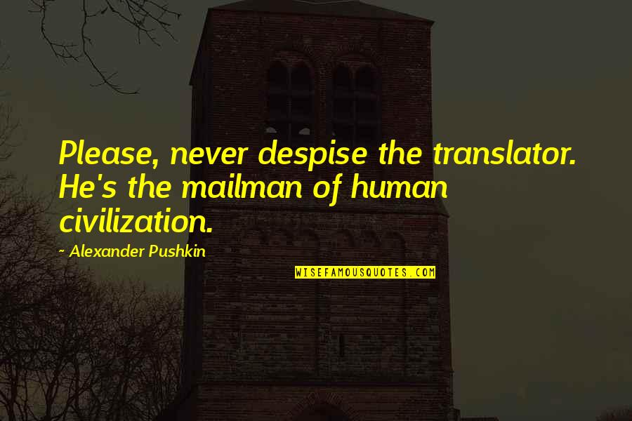 Up Mailman Quotes By Alexander Pushkin: Please, never despise the translator. He's the mailman