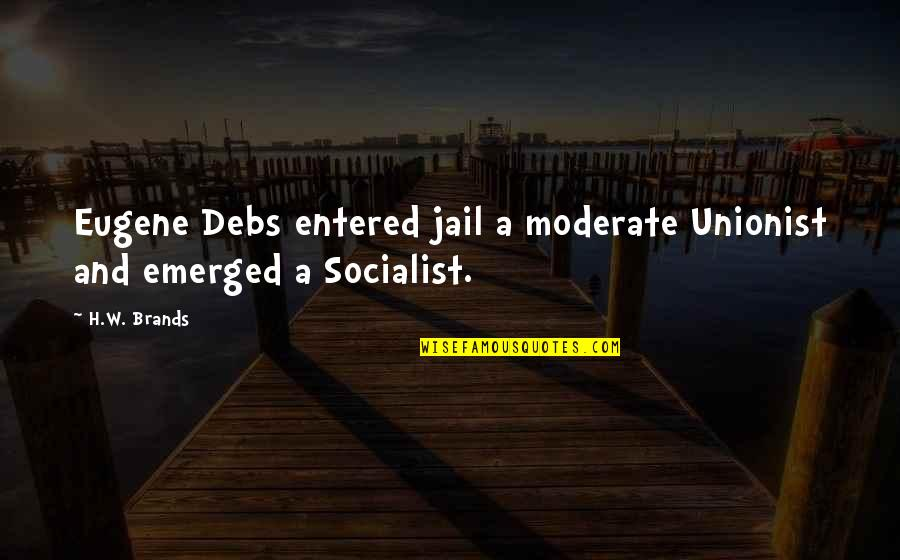 Up Mailman Quotes By H.W. Brands: Eugene Debs entered jail a moderate Unionist and