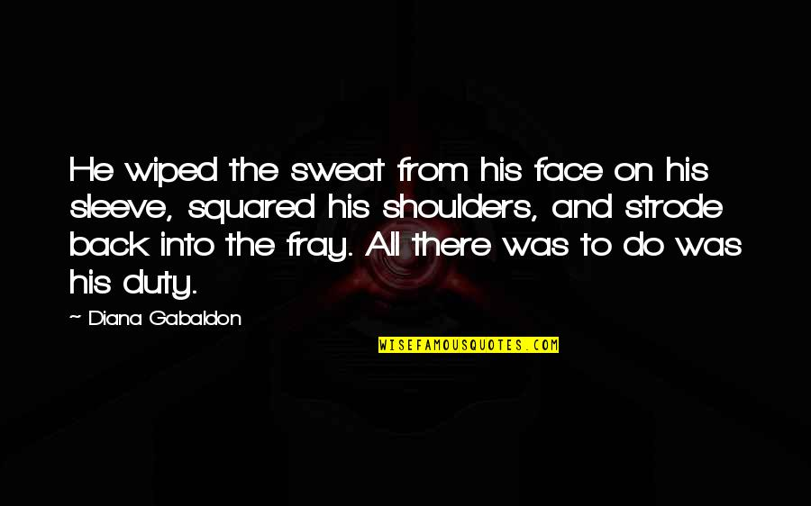 Up Your Sleeve Quotes By Diana Gabaldon: He wiped the sweat from his face on