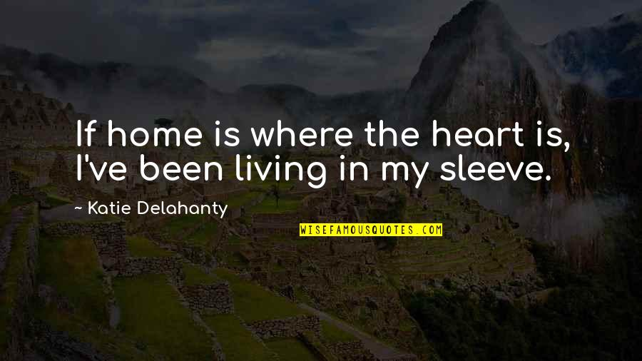 Up Your Sleeve Quotes By Katie Delahanty: If home is where the heart is, I've
