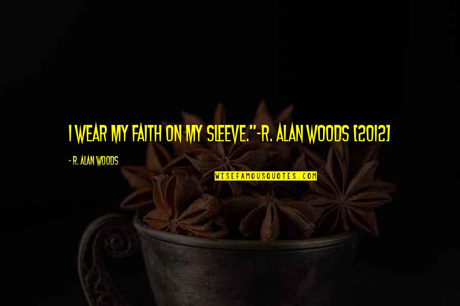 "Up Your Sleeve Quotes By R. Alan Woods: I wear my faith on my sleeve.""~R. Alan"