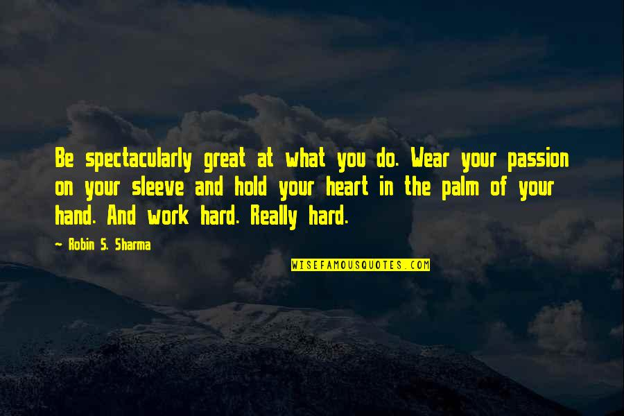 Up Your Sleeve Quotes By Robin S. Sharma: Be spectacularly great at what you do. Wear