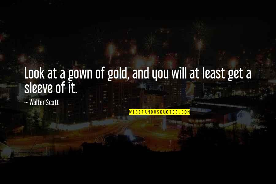 Up Your Sleeve Quotes By Walter Scott: Look at a gown of gold, and you