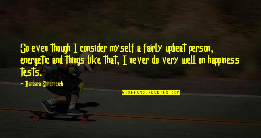 Upbeat Quotes By Barbara Ehrenreich: So even though I consider myself a fairly
