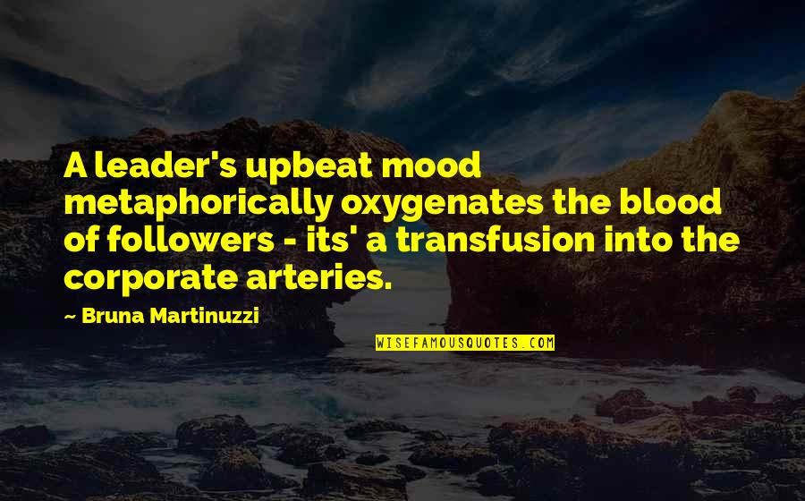Upbeat Quotes By Bruna Martinuzzi: A leader's upbeat mood metaphorically oxygenates the blood
