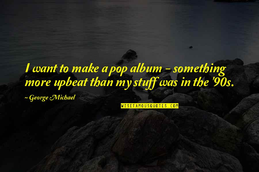Upbeat Quotes By George Michael: I want to make a pop album -
