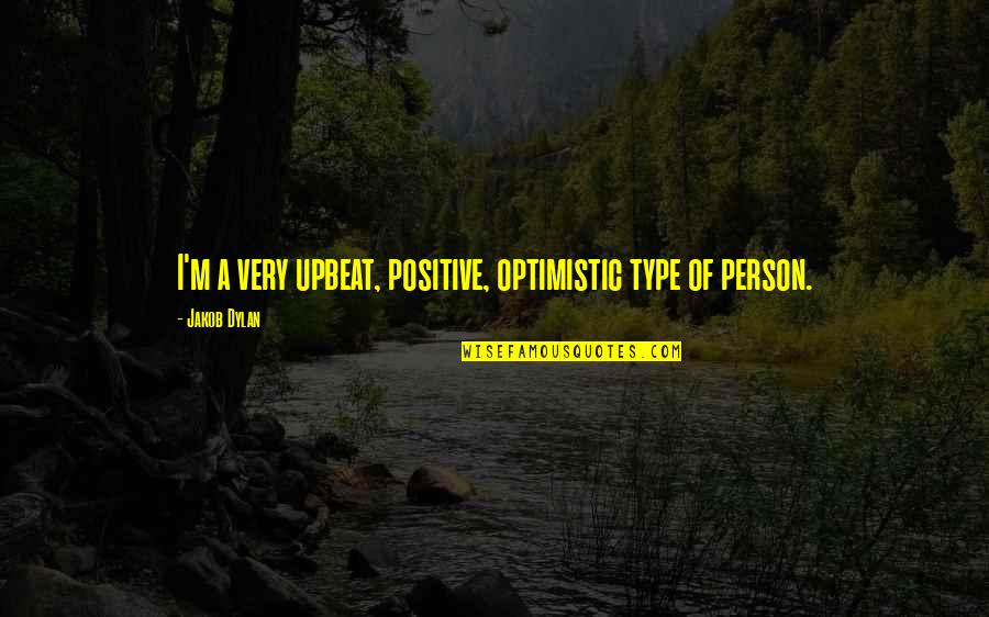 Upbeat Quotes By Jakob Dylan: I'm a very upbeat, positive, optimistic type of